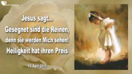 2015-04-19 - Gesegnet sind die Reinen-Sie werden Gott sehen-Heiligkeit hat ihren Preis-Liebesbrief von Jesus