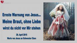 2015-04-20 - Ernste Warnung von Jesus-Ohne Liebe wirst du nicht vor Mir stehen Meine Braut-Liebesbrief von Jesus