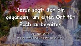 2015-04-26 - Jesus sagt - Ich bin gegangen um einen Ort fuer euch zu bereiten