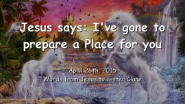 2015-04-26 - Jesus says - I have gone to prepare a place for you