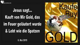 2015-05-06 - Kauft von Mir Gold-im Feuer gelaeutert-Wie die Spatzen leben-Liebesbrief von Jesus
