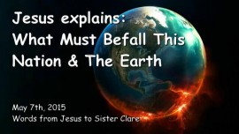 2015-05-07 - Jesus explains - What must befall this Nation and the Earth