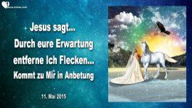 2015-05-11 - Durch eure Erwartung entferne Ich Flecken-Anbetung-Dankbarkeit-Braut Christi-Liebesbrief von Jesus