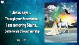 2015-05-11 - Through your Expectation I am removing Stains-Worship-Bride of Christ-Gratefulness-Love Letter from Jesus