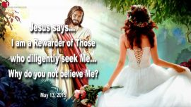 2015-05-13 - I am a Rewarder of those who diligently seek Me-Why do you not believe-Love Letter from Jesus