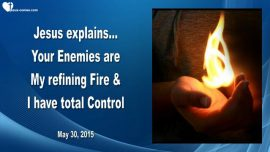2015-05-30 - Your Enemies are My refining Fire-Jesus is in Control-Pray for your Enemies-Love Letter from Jesus