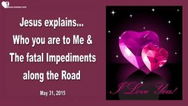 2015-05-31 - Who you are to Me and the fatal Impediments-Love Letter from Jesus
