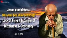 2015-06-01 - Why does God allow Suffering-Lack of Insight-Danger Bitterness Obstinacy-Love Letter from Jesus