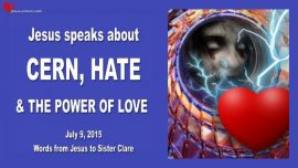 2015-07-09 - Jesus speaks about CERN-Hate and the Power of Love-Love Letter from Jesus-Scientist-Science