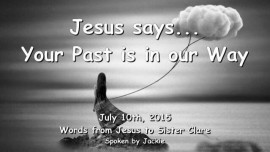 2015-07-10 - Jesus says-Your Past is in our Way-Loveletter from Jesus