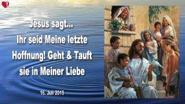 2015-07-16 - Ihr seid Meine letzte Hoffnung-Geht und Tauft sie in Meiner Liebe-Liebesbrief von Jesus