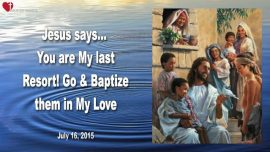 2015-07-16 - Last Resort-Go and Baptize them in My Love-Love Letters from Jesus