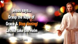2015-07-17 - Grasp the Rope of Grace-Go sin no more-Let Jesus Christ take the Helm-Love Letter from Jesus