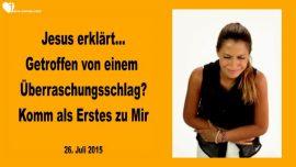 2015-07-26 - Getroffen von einem Ueberraschungsschlag-Komm als Erstes zu Mir-Liebesbrief von Jesus