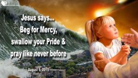 2015-08-09 - Pray the Chaplet Divine Mercy Prayer-Beg for Mercy-more time-pride-Love Letter from Jesus