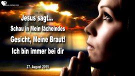 2015-08-27 - Schau in Mein lachelndes Gesicht Meine Braut-Ich bin immer bei dir-Liebesbrief von Jesus