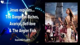 2015-09-03 - Lure of Riches-Danger of Avarice-Self-Love-Anglerfish-Debt trap-Love Letter from Jesus