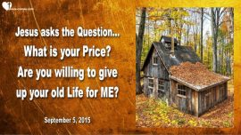 2015-09-05 - Jesus asks the Question-What is your Price-Willingness to give up everything-Love Letter from Jesus