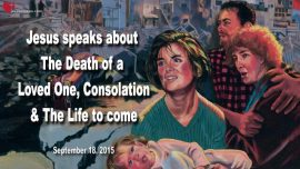 2015-09-18 - Death of a Loved One-Consolation-coming Life to come-Love Letter from Jesus