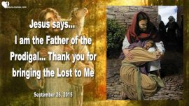 2015-09-26 - God Jesus Jehovah-I am the Father of the Prodigal-Thank you for bringing the Lost to Me-Love Letter from Jesus