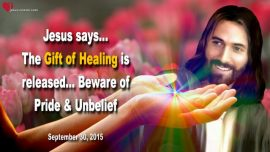 2015-09-30 - The Gift of Healing is released-Beware of Pride-Unbelief-Resistance-Love Letter from Jesus Christ