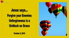 2015-10-06 - Forgiving your Enemies-Unforgiveness is a Gridlock on Grace-Forgiveness-Love Letter from Jesus
