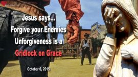 2015-10-06 - Unforgiveness is a gridlock on Grace-Forgive your Enemies-Love Letter from Jesus Christ