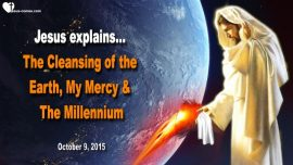 2015-10-09 - Cleansing of the Earth-Great Tribulation-Gods Mercy-Millennium-Reign of Peace-Love Letter from Jesus