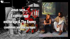 2015-10-11 - Satan Devil Discouragement and Condemnation versus Encouragement and Conviction Love Letter from Jesus