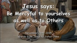 2015-11-28 - Jesus says - Be Mercyful to yourselves as well as to Others