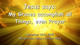2015-11-29 - JESUS SAYS - My Graces accomplish ALL Things - even Prayer