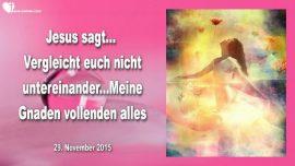 2015-11-29 - Vergleichen-Eifersucht-Neid-Gnaden Gottes vollenden alles-Liebesbrief von Jesus