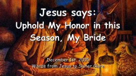 2015-12-01 - Jesus says - Uphold My Honor in this Season - My Bride
