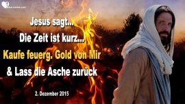 2015-12-02 - Die Zeit ist kurz-Kaufe feuergelautertes Gold-Asche zurucklassen-Liebebrief von Jesus