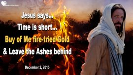 2015-12-02 - Time is short-Buy of Me fire-tried Gold-Leave the Ashes behind-Love Letter from Jesus Christ