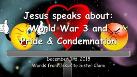 2015-12-03 - JESUS SPEAKS about World War 3 and Pride and Condemnation