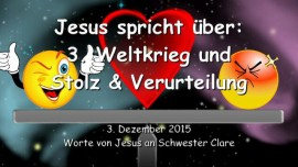 2015-12-03 - JESUS SPRICHT ueber den dritten Weltkrieg und Stolz und Verurteilung