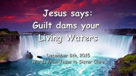 2015-12-08 - Jesus says - Guilt dams your Living Waters