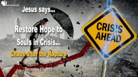 2015-12-12 - Restore Hope to Souls in Crisis-Chaos hits after the Rapture-Love Letter from Jesus