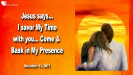2015-12-13 - Enjoy Time with Jesus Christ Relationship-Come bask in My Presence of God-Love Letter from Jesus