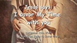 2015-12-13 - Jesus says - I savor My Time with you
