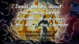 2015-12-14 - Jesus speaks about the coming Revival - Authentic Worshippers - Arc of the Covenant