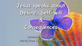 2015-12-22 - Jesus speaks about Desire Self-Will and Consequences