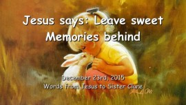 2015-12-23 - Jesus says - Leave sweet Memories behind