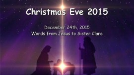 2015-12-24 - Christmas Eve 2015 - Jesus speaks about what must come to pass