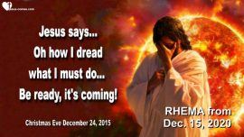 2015-12-24 - What must come to pass-Jesus says-I dread what I must do-Judgment of God-Love Letter from Jesus Rhema