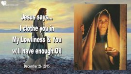 2015-12-26 - I clothe you in My Lowliness-Oil in your Lamp-Wise and foolish Virgins-Love Letter from Jesus