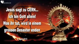 2015-04-05 - Jesus sagt zu CERN-Ich bin Gott allein-Was ihr tut wird im Desaster enden-Liebesbrief von Jesus