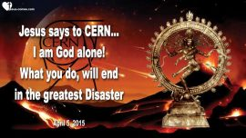2015-04-05 - Jesus says to CERN-I am God alone-What you do will end in disaster-Love Letter from Jesus