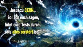 2015-04-05 - Jesus zu CERN-Ich bin Gott allein-Tests zulassen-Schopfung zerstoren-Liebesbrief von Jesus